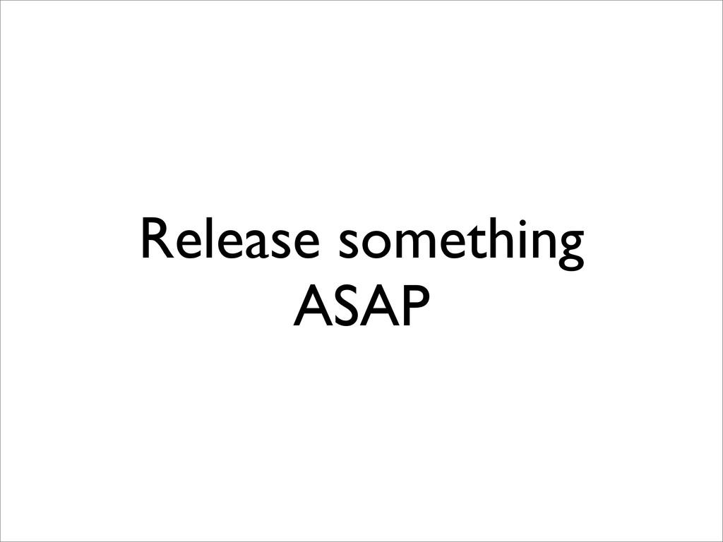 Release something ASAP