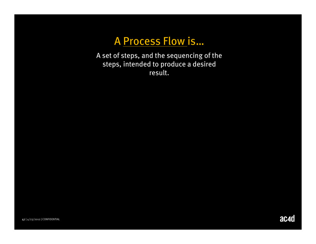 47 | 4/23/2012 | CONFIDENTIAL A Process Flow is...