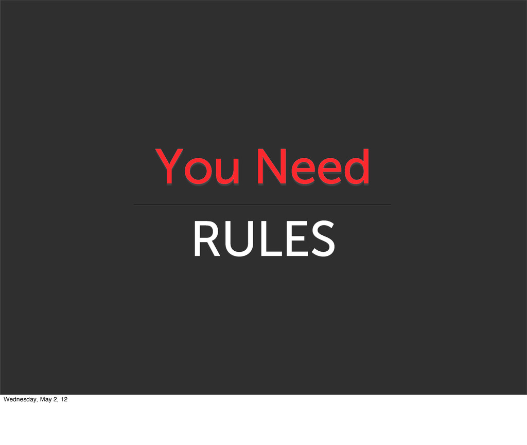 You Need RULES Wednesday, May 2, 12