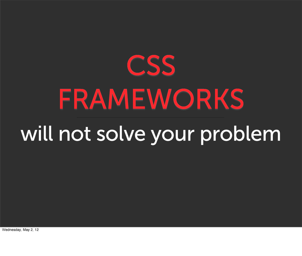 CSS FRAMEWORKS will not solve your problem Wedn...