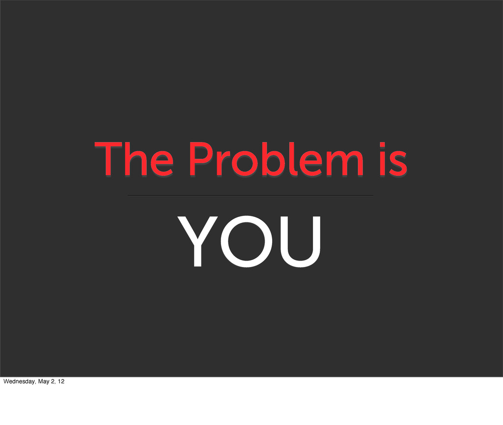 The Problem is YOU Wednesday, May 2, 12