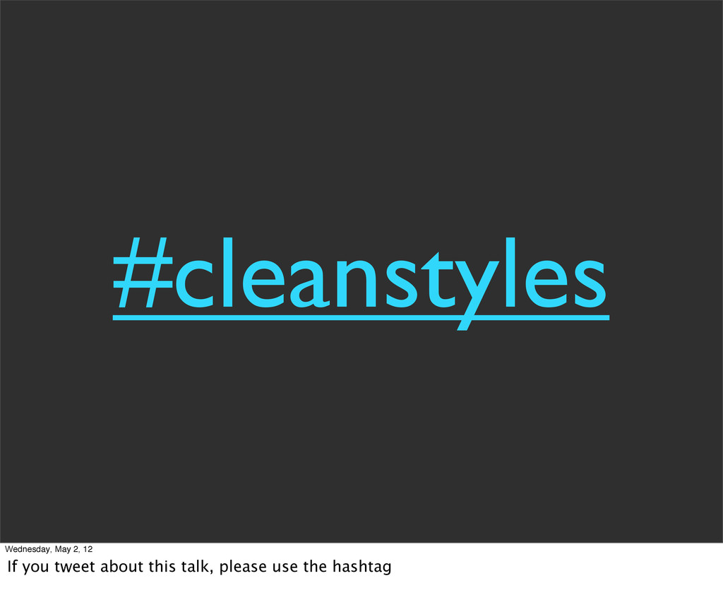 #cleanstyles Wednesday, May 2, 12 If you tweet ...