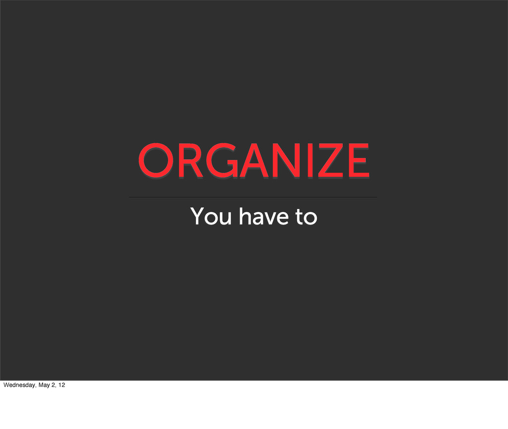 ORGANIZE You have to Wednesday, May 2, 12