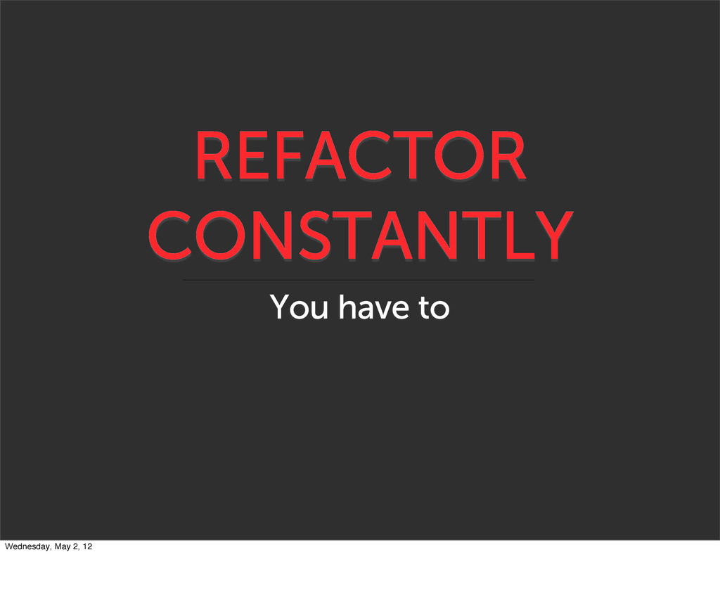 REFACTOR CONSTANTLY You have to Wednesday, May ...