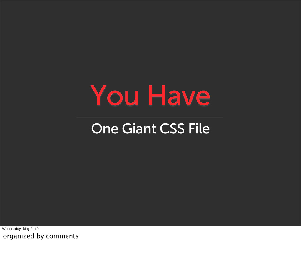 You Have One Giant CSS File Wednesday, May 2, 1...