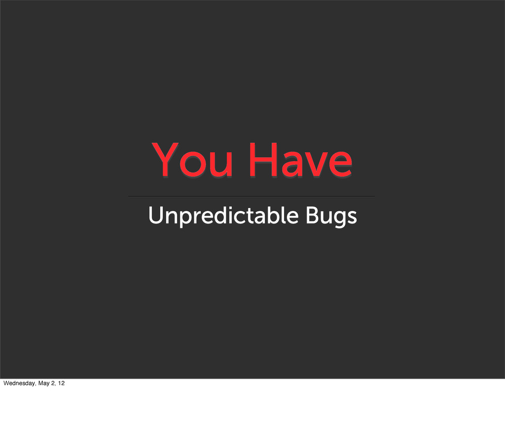 You Have Unpredictable Bugs Wednesday, May 2, 12
