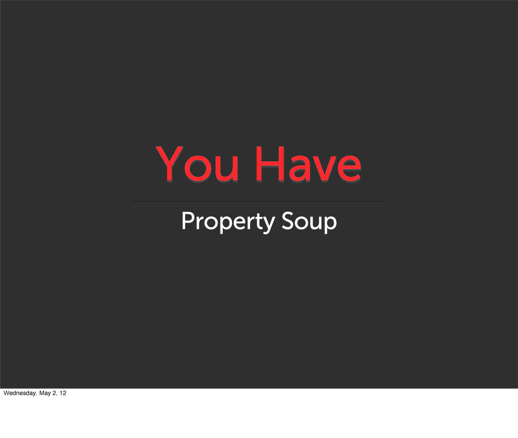 You Have Property Soup Wednesday, May 2, 12