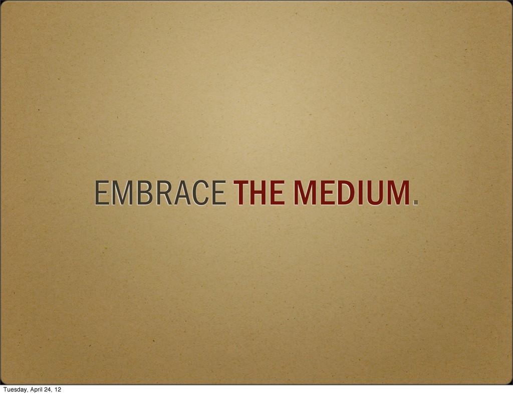 EMBRACE THE MEDIUM. Tuesday, April 24, 12