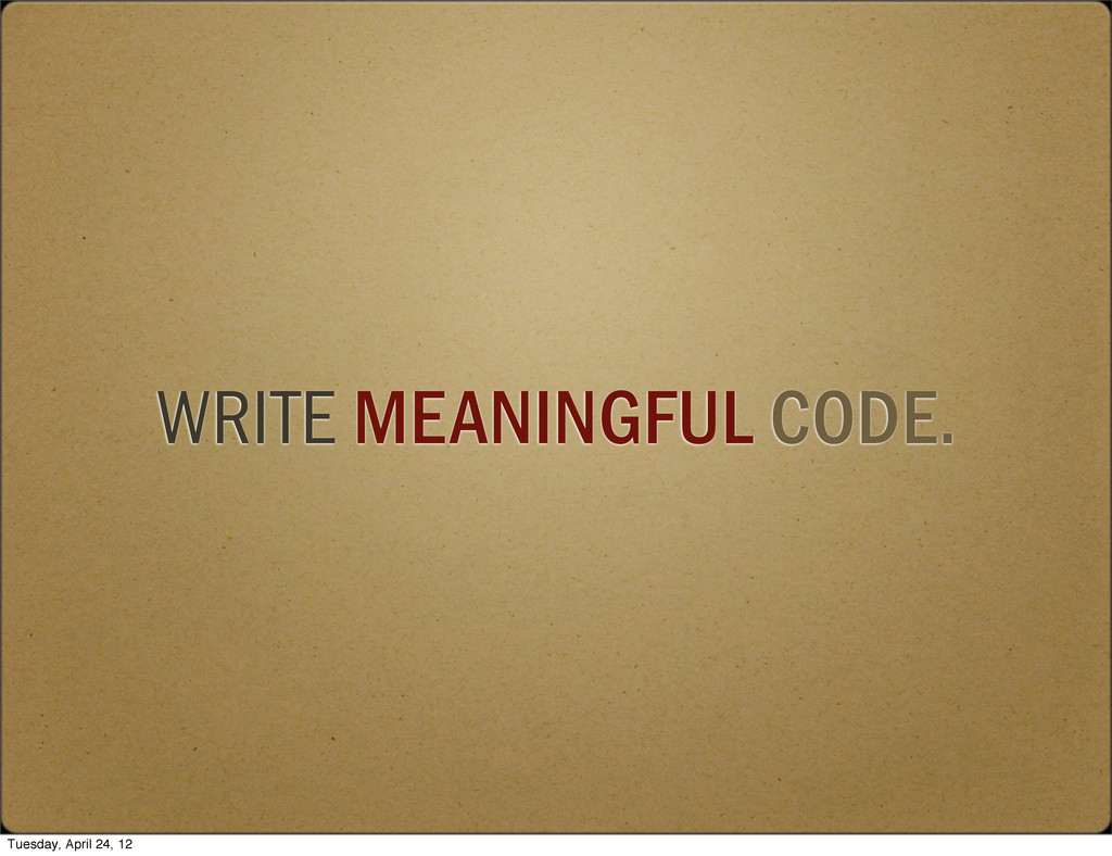 WRITE MEANINGFUL CODE. Tuesday, April 24, 12