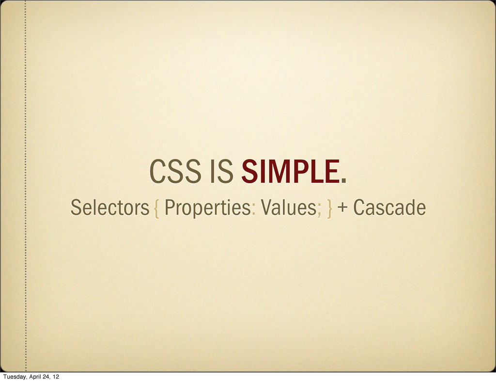 CSS IS SIMPLE. Selectors { Properties: Values; ...