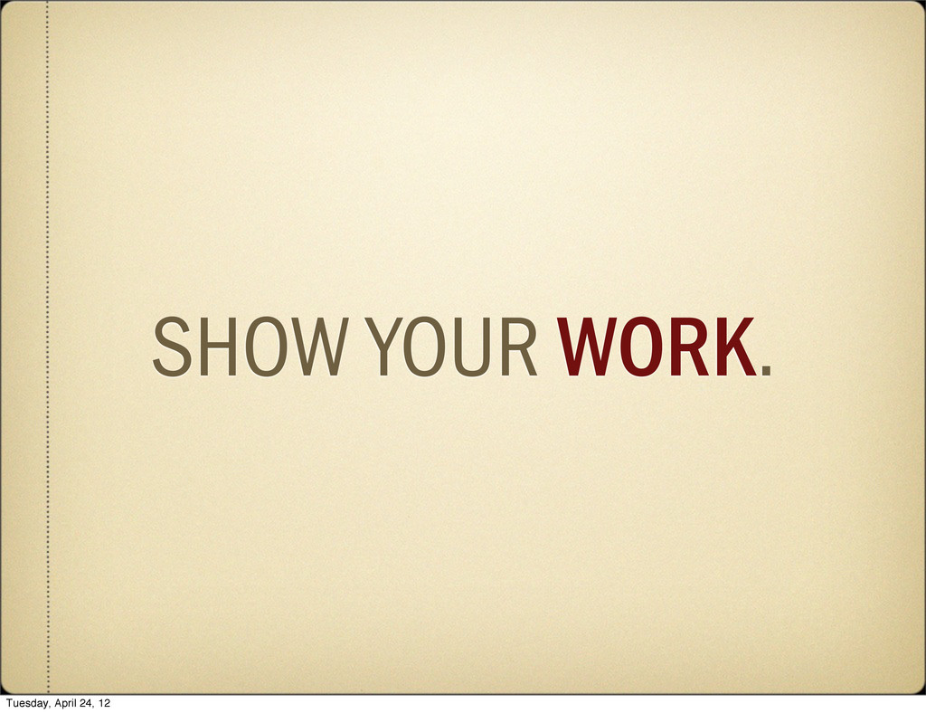 SHOW YOUR WORK. Tuesday, April 24, 12