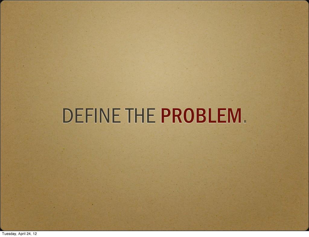 DEFINE THE PROBLEM. Tuesday, April 24, 12