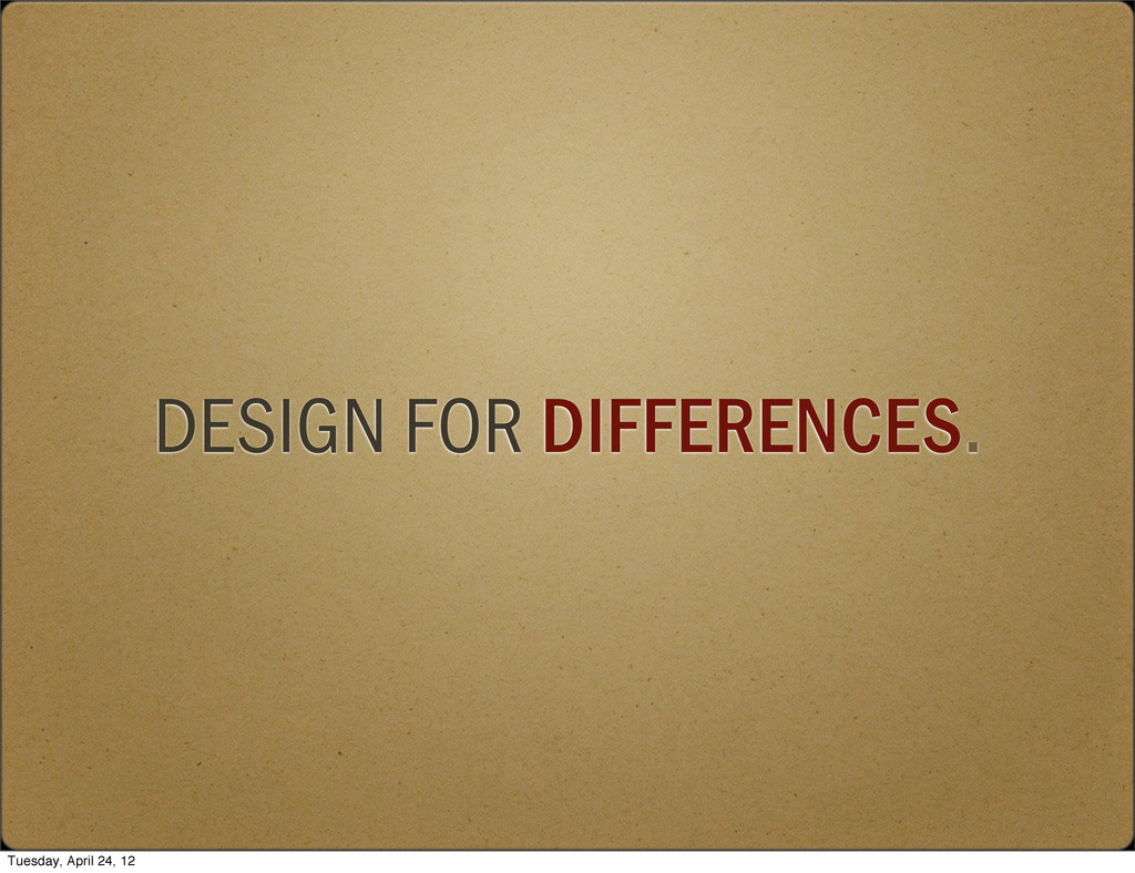 DESIGN FOR DIFFERENCES. Tuesday, April 24, 12