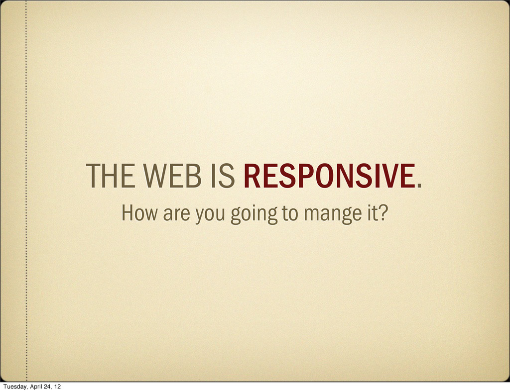 THE WEB IS RESPONSIVE. How are you going to man...