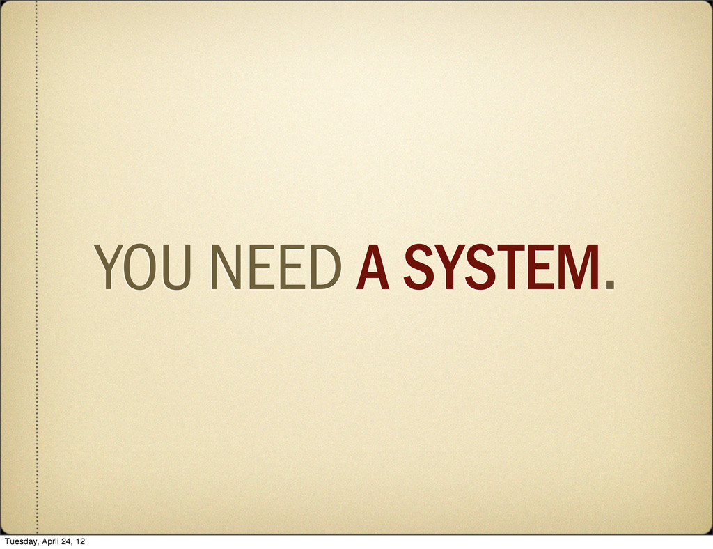 YOU NEED A SYSTEM. Tuesday, April 24, 12