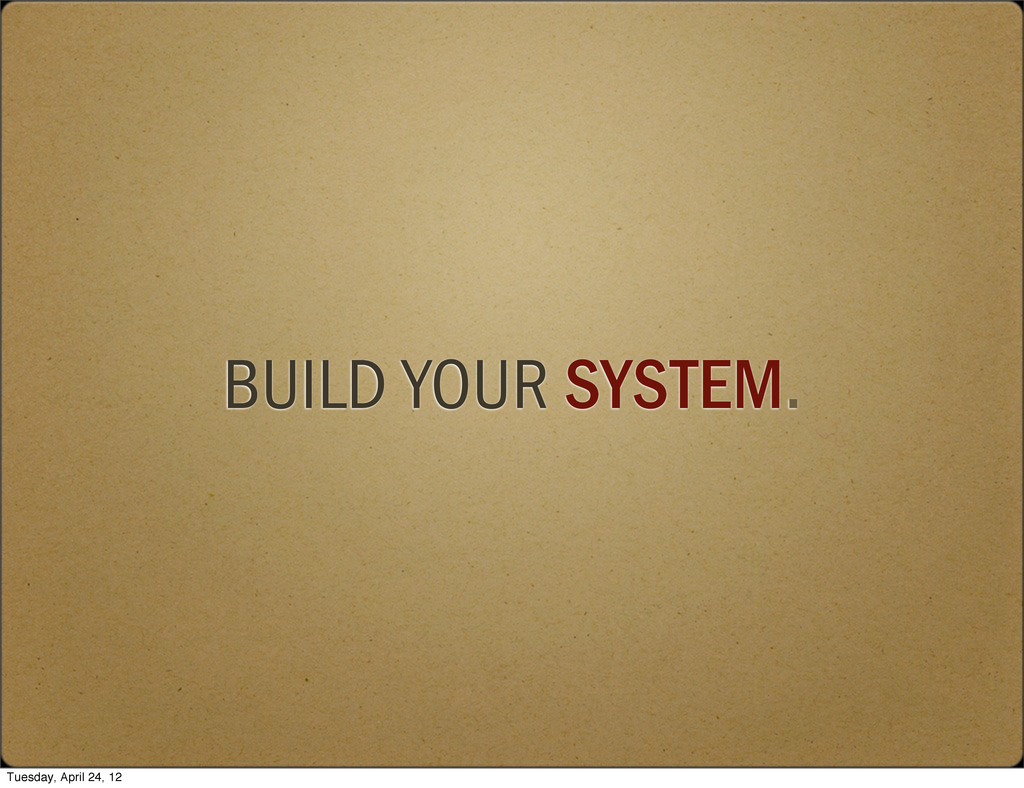BUILD YOUR SYSTEM. Tuesday, April 24, 12