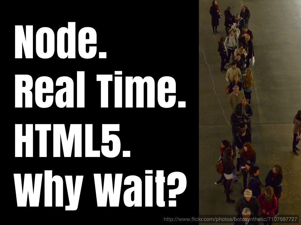 Node. Real Time. HTML5. Why Wait? http://www.fli...
