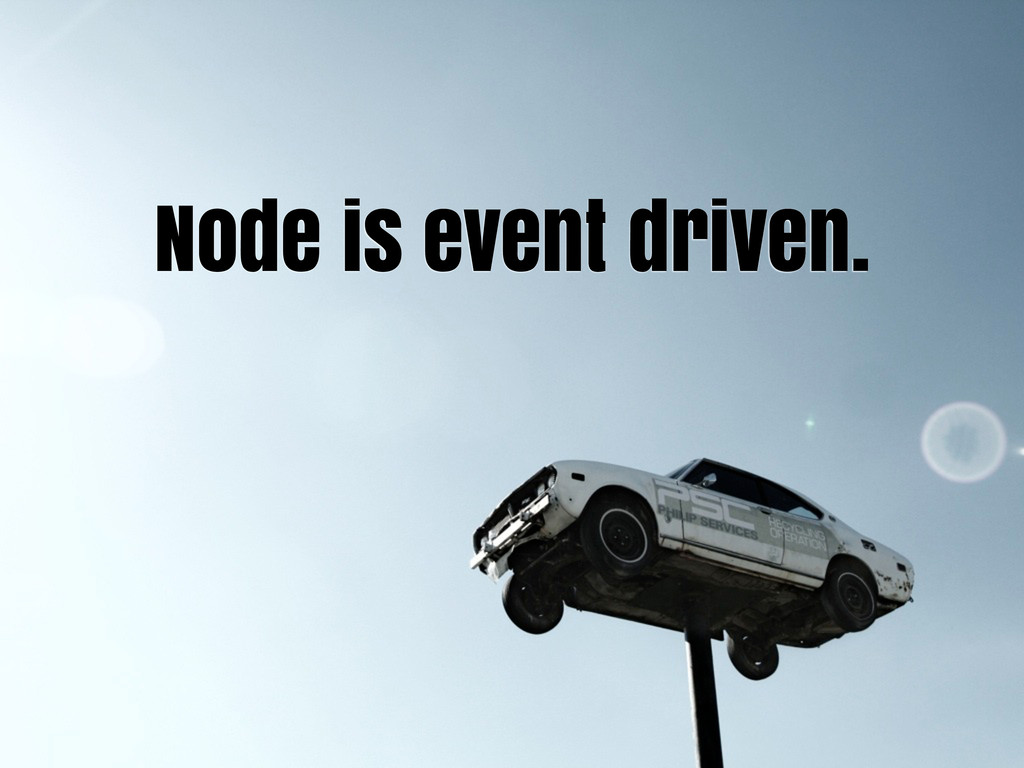 Node is event driven.