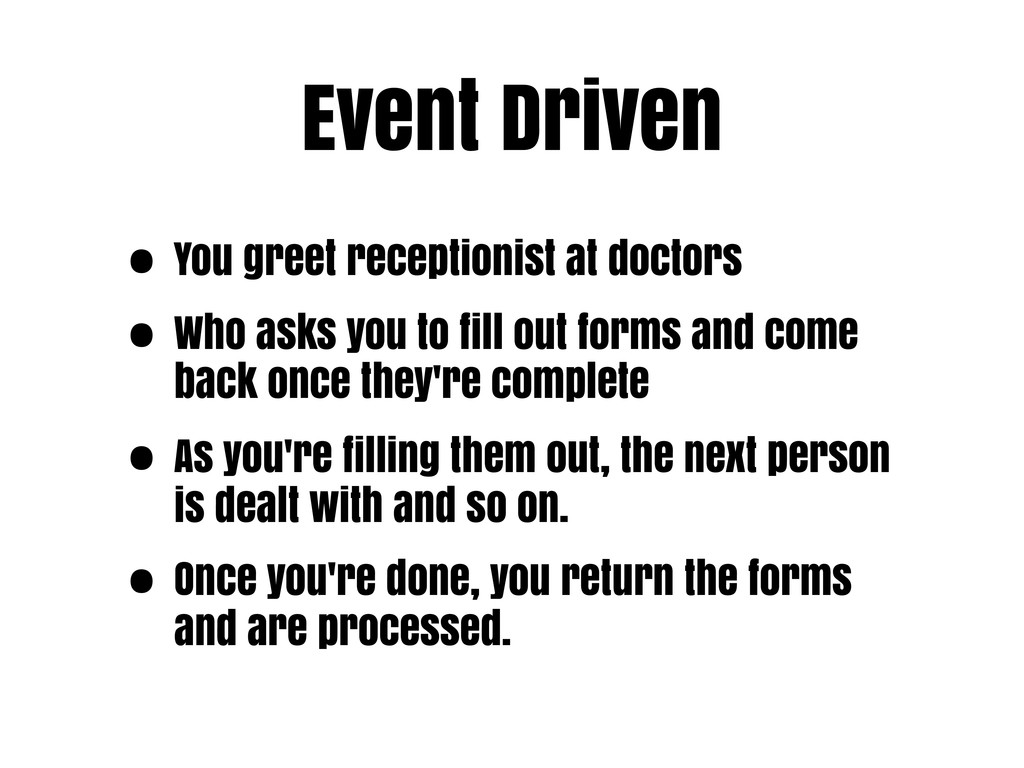 Event Driven • You greet receptionist at doctor...