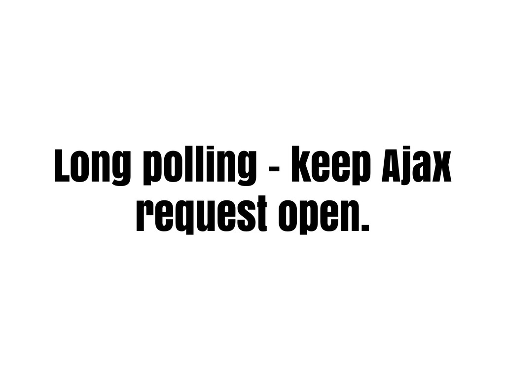 Long polling - keep Ajax request open.