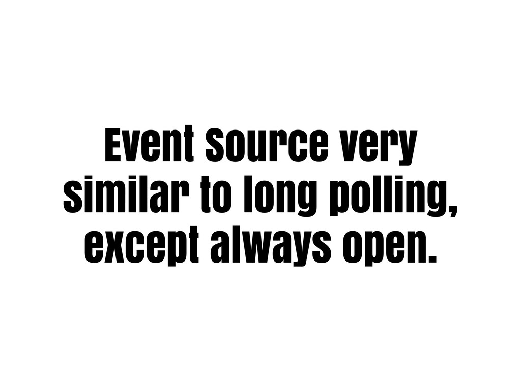 Event Source very similar to long polling, exce...