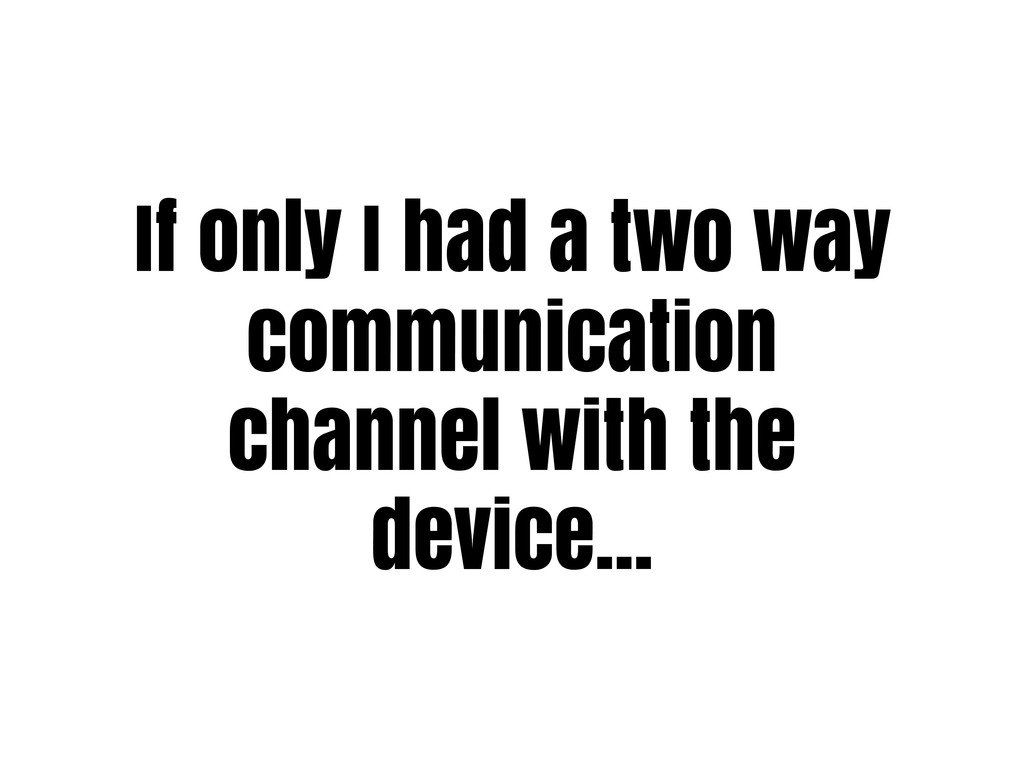 If only I had a two way communication channel w...