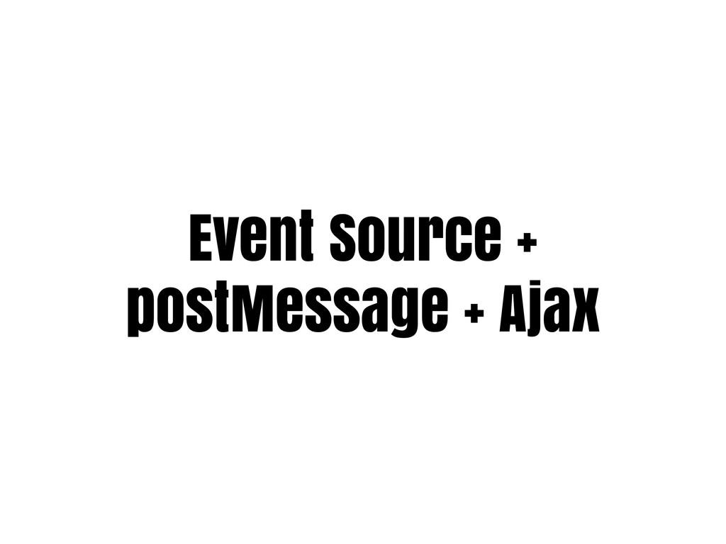 Event Source + postMessage + Ajax