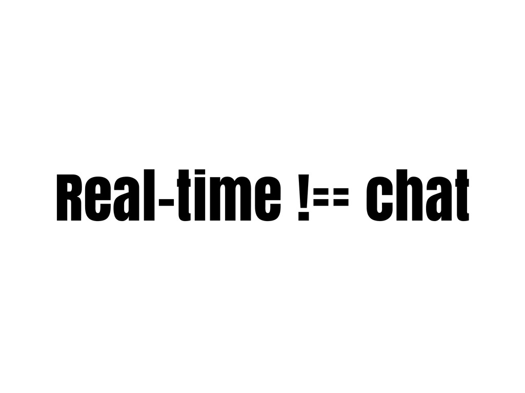 Real-time !== chat