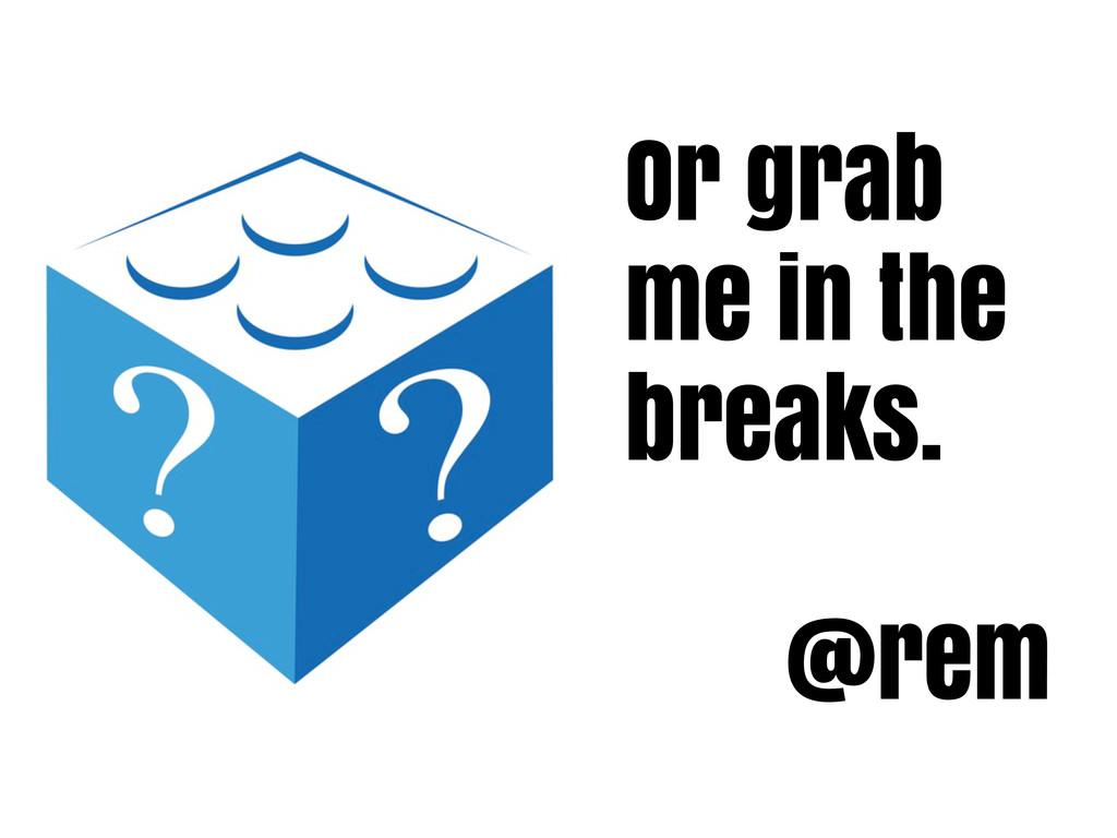 Or grab me in the breaks. @rem