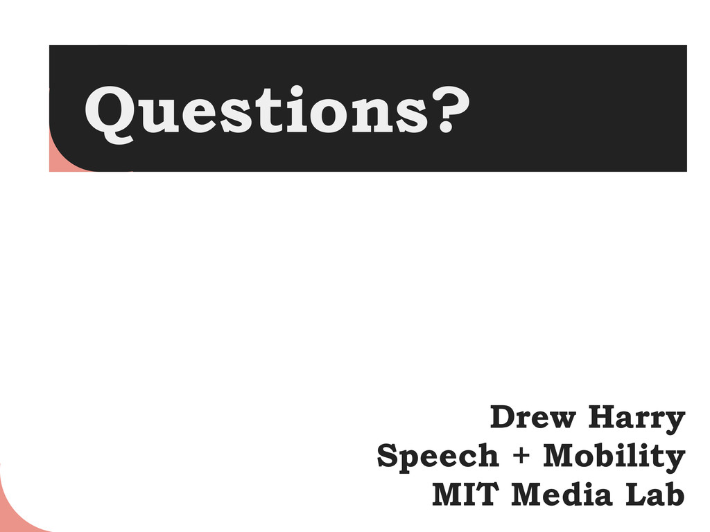 Questions? Drew Harry Speech + Mobility MIT Med...