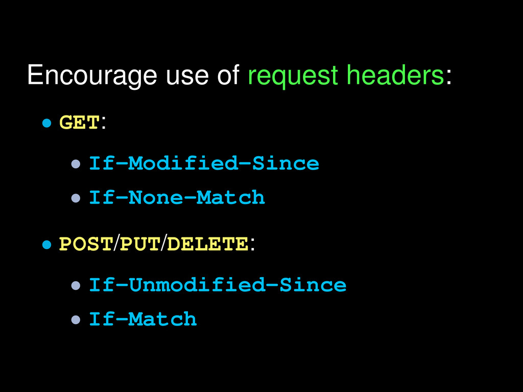 Encourage use of request headers: • GET: • If-M...
