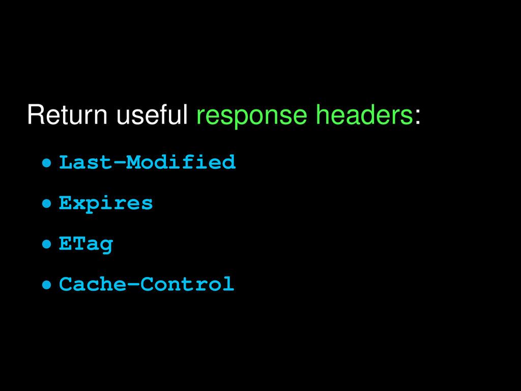 Return useful response headers: • Last-Modified...