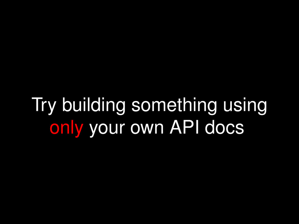 Try building something using only your own API ...