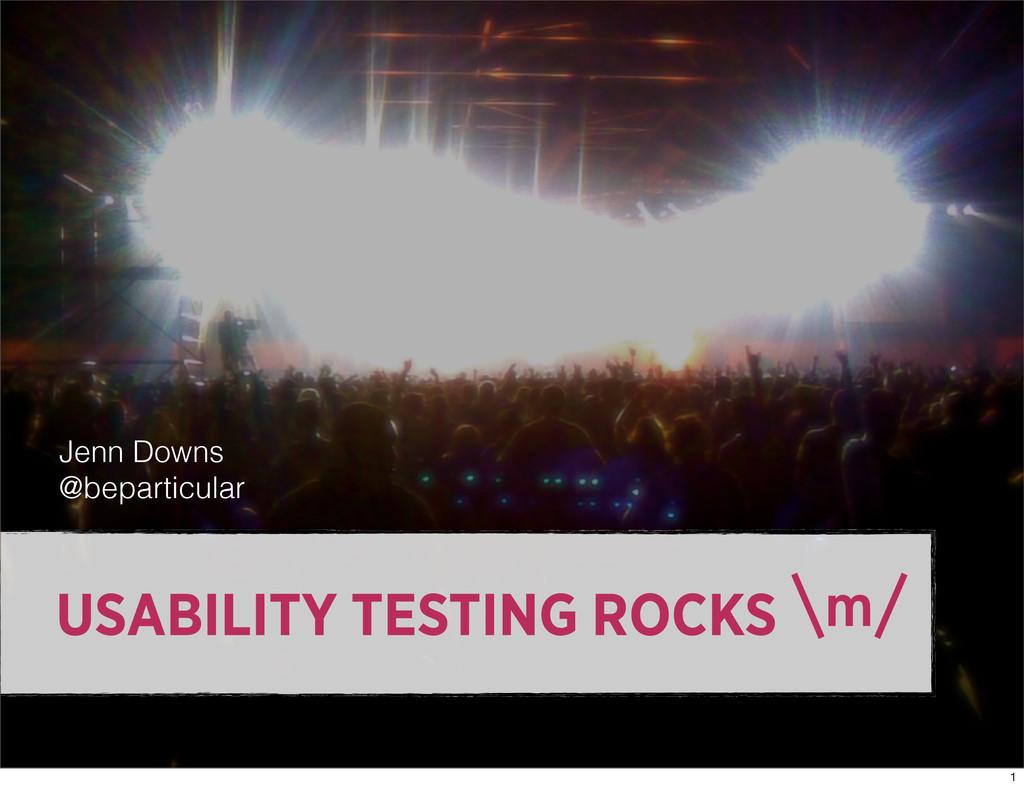 USABILITY TESTING ROCKS Jenn Downs @beparticula...