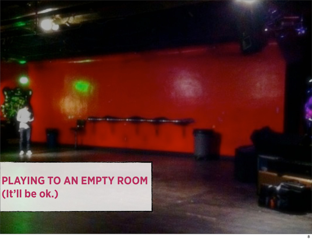 PLAYING TO AN EMPTY ROOM (It'll be ok.) 8