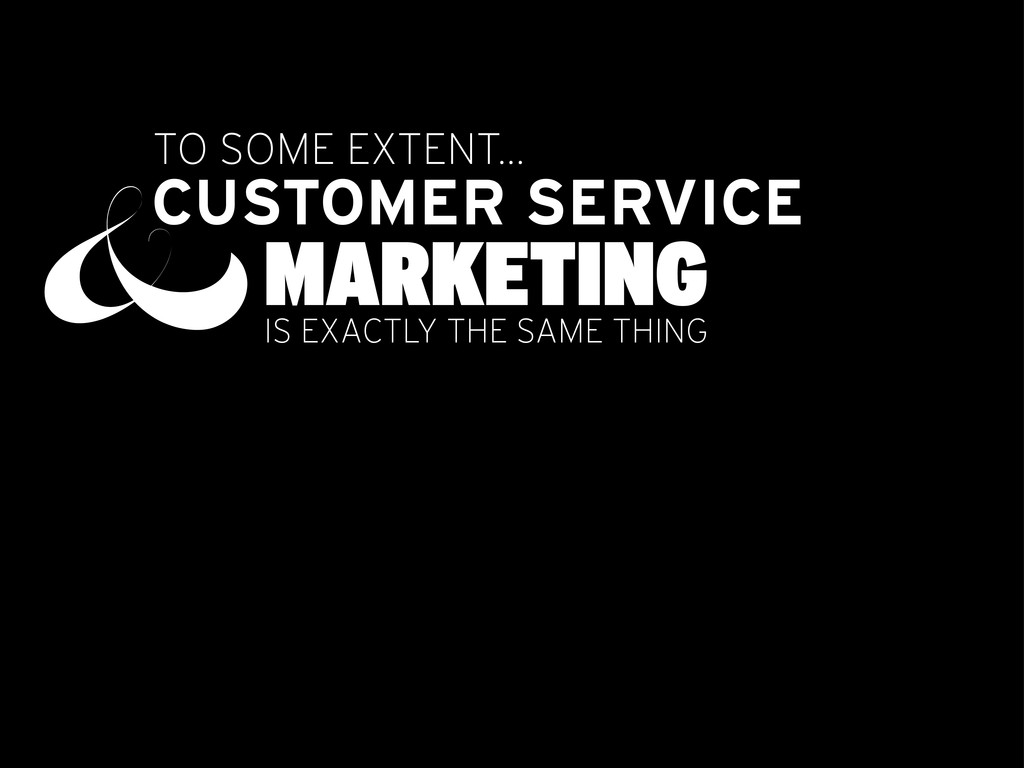 TO SOME EXTENT... CUSTOMER SERVICE &MARKETING I...