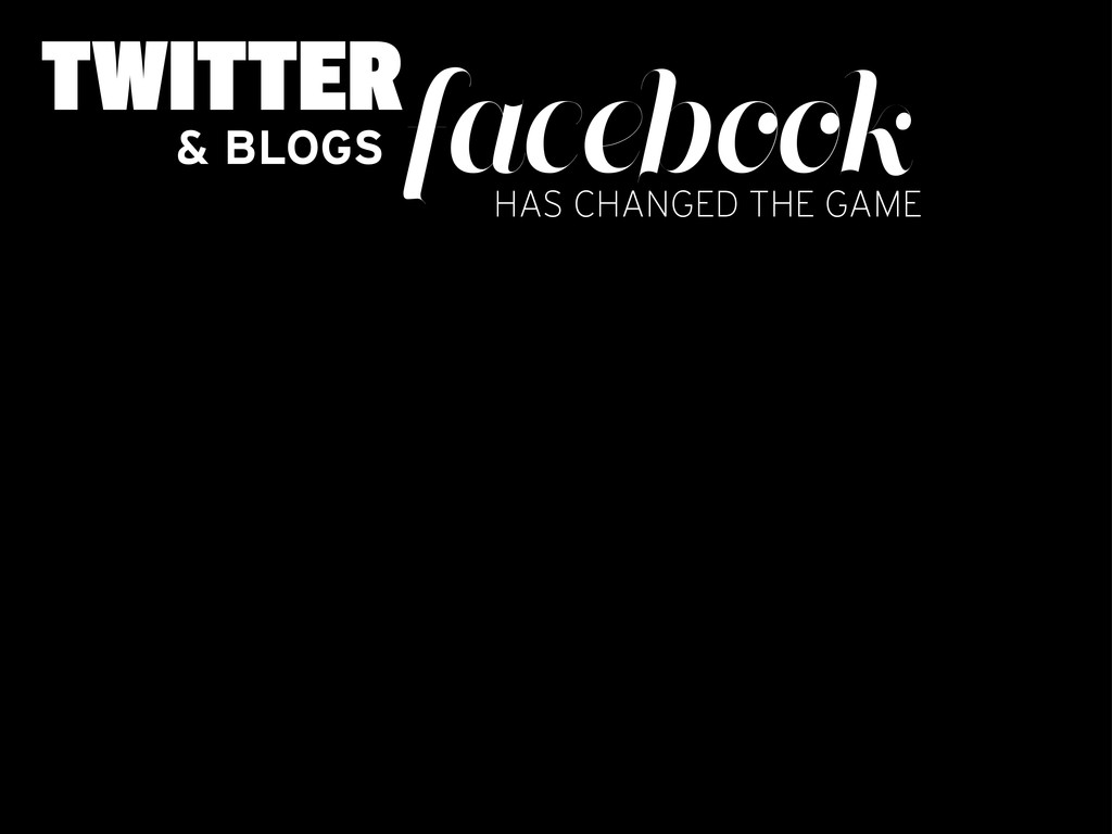 TWITTERfacebook & BLOGS HAS CHANGED THE GAME