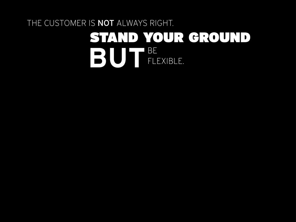 THE CUSTOMER IS NOT ALWAYS RIGHT. STAND YOUR GR...