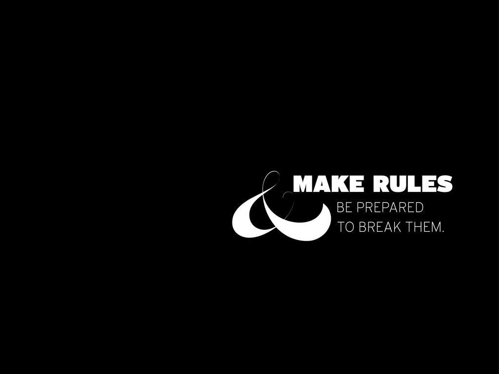 MAKE RULES &BE PREPARED TO BREAK THEM.