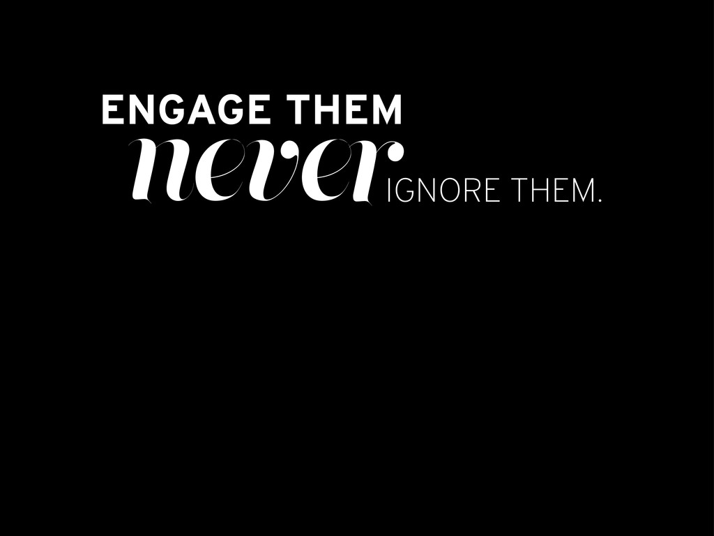 ENGAGE THEM never IGNORE THEM.