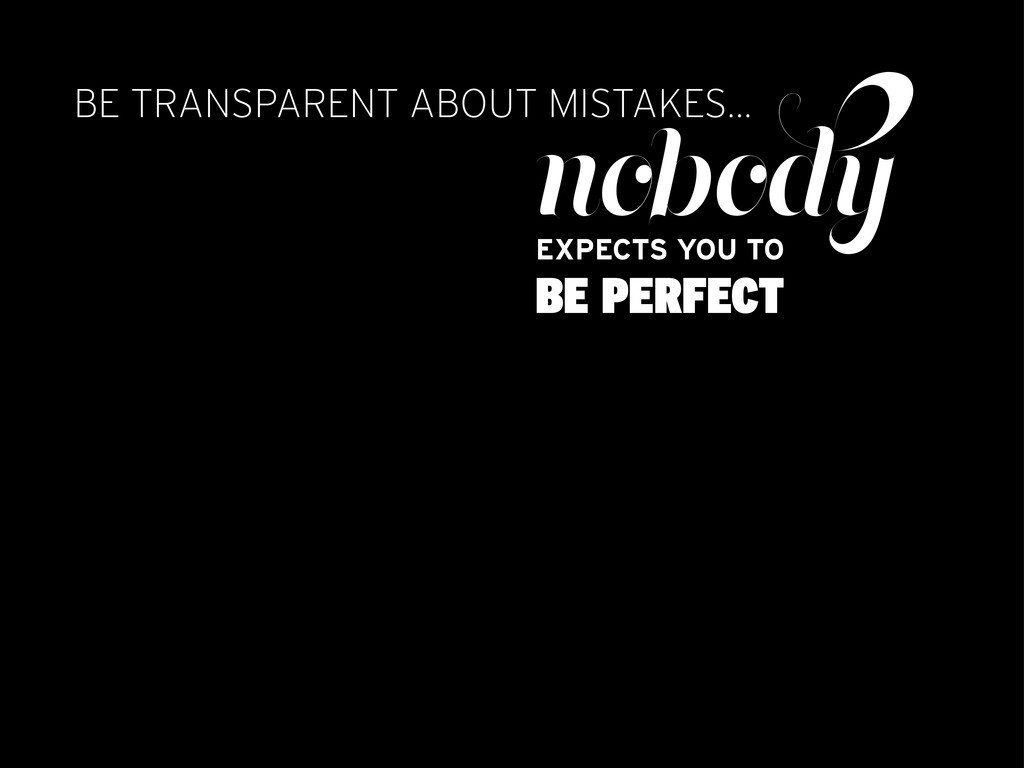 BE TRANSPARENT ABOUT MISTAKES... nobody EXPECTS...