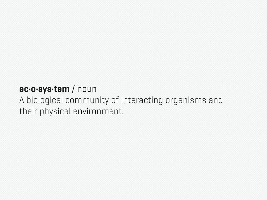 ec·o·sys·tem / noun A biological community of i...