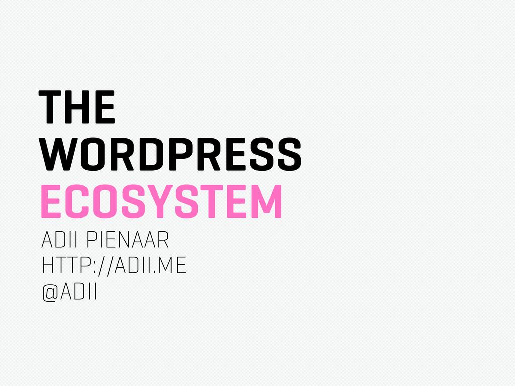 THE WORDPRESS ECOSYSTEM ADII PIENAAR HTTP://ADI...