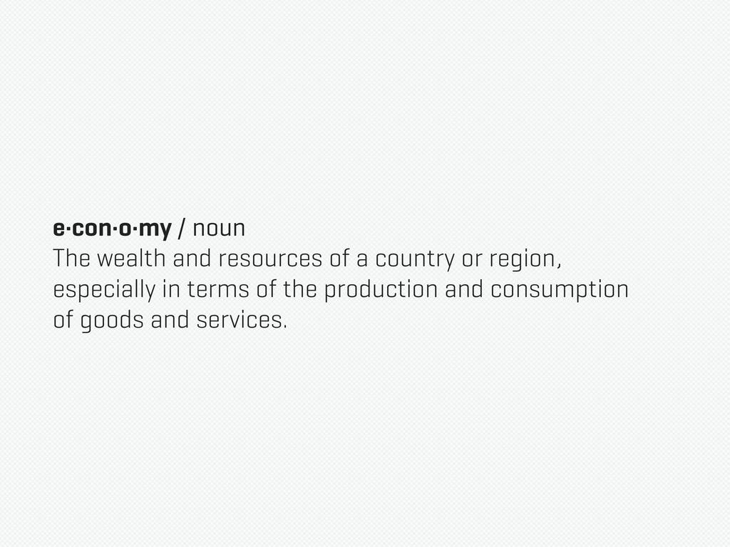 e·con·o·my / noun The wealth and resources of a...
