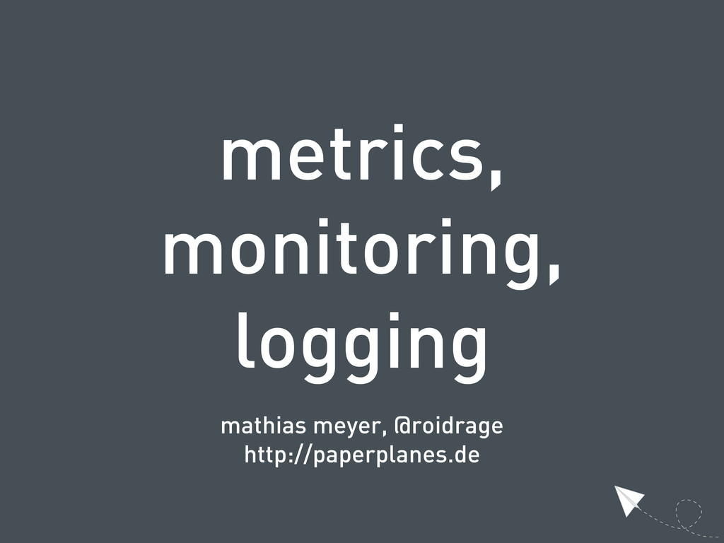 metrics, monitoring, logging mathias meyer, @ro...