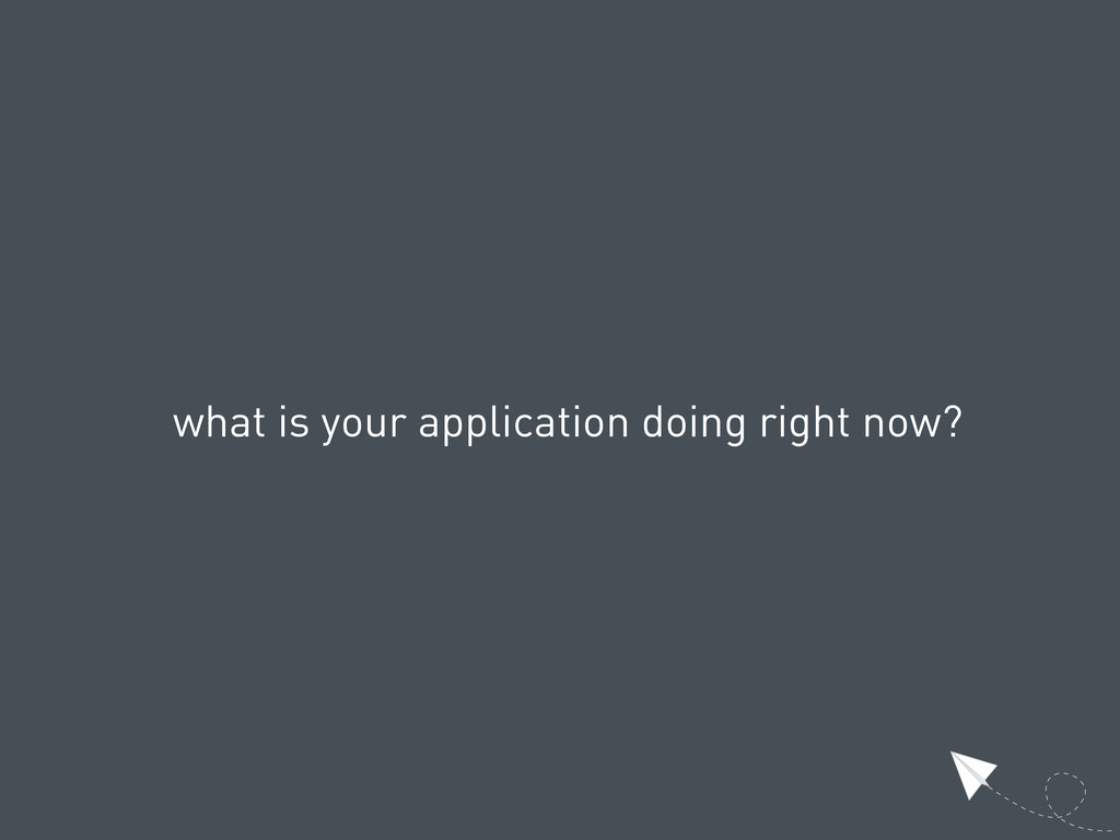 what is your application doing right now?