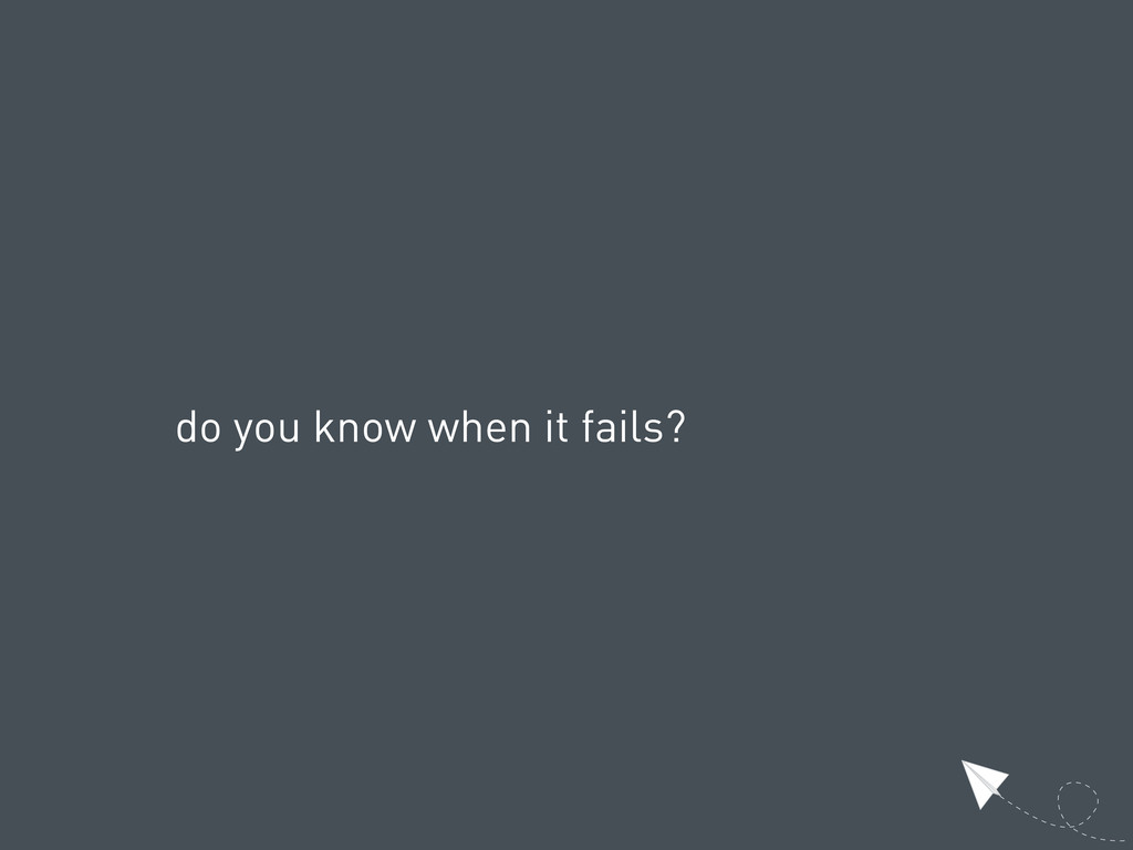 do you know when it fails?
