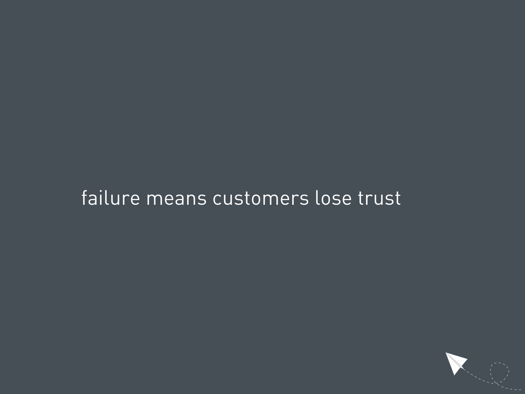 failure means customers lose trust