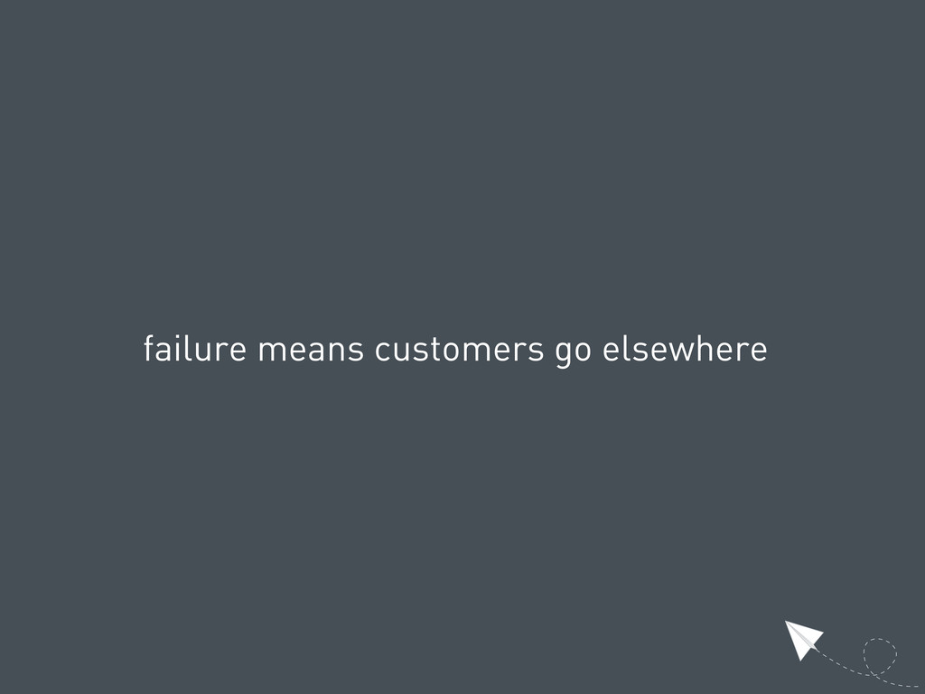 failure means customers go elsewhere