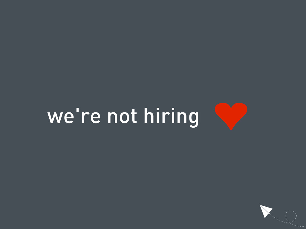 we're not hiring ❤